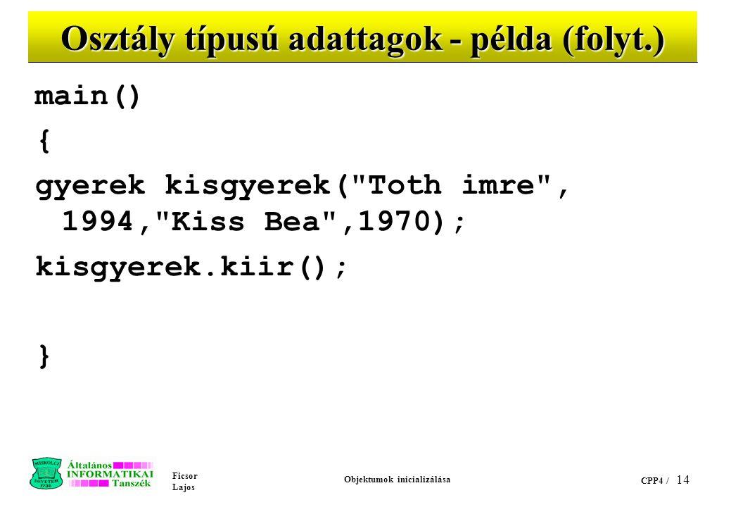 Ficsor Lajos Objektumok inicializálása CPP4 / 14 Osztály típusú adattagok - példa (folyt.) main() { gyerek kisgyerek( Toth imre , 1994, Kiss Bea ,1970); kisgyerek.kiir(); }