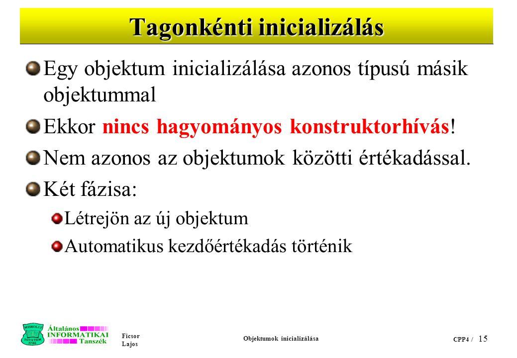 Ficsor Lajos Objektumok inicializálása CPP4 / 15 Tagonkénti inicializálás Egy objektum inicializálása azonos típusú másik objektummal Ekkor nincs hagyományos konstruktorhívás.