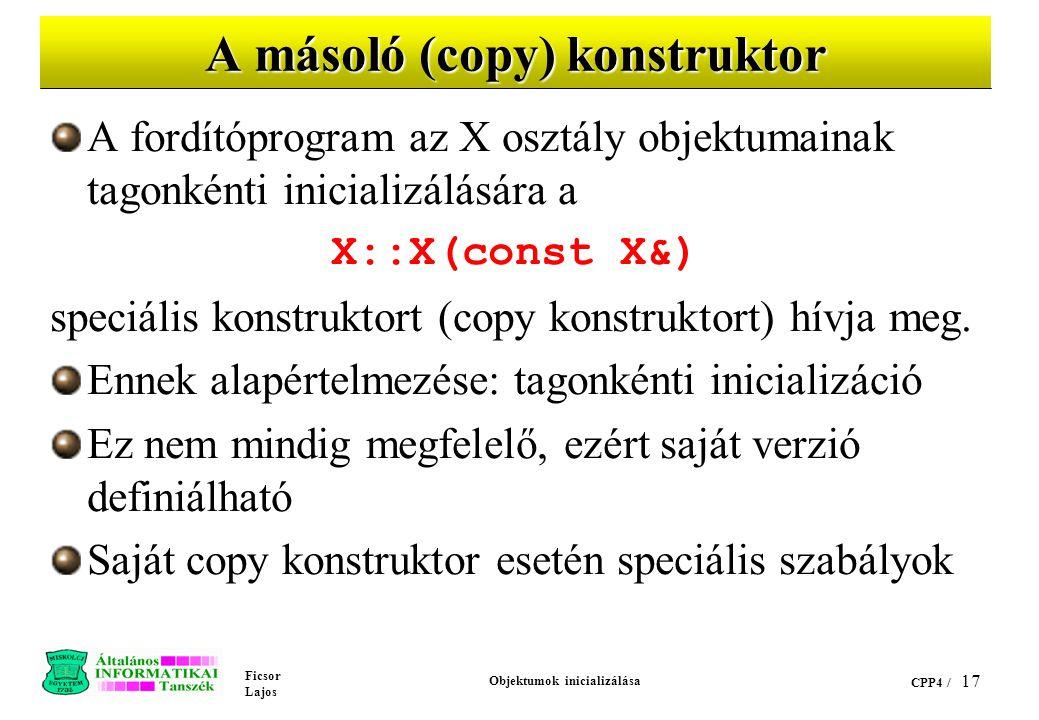 Ficsor Lajos Objektumok inicializálása CPP4 / 17 A másoló (copy) konstruktor A fordítóprogram az X osztály objektumainak tagonkénti inicializálására a X::X(const X&) speciális konstruktort (copy konstruktort) hívja meg.