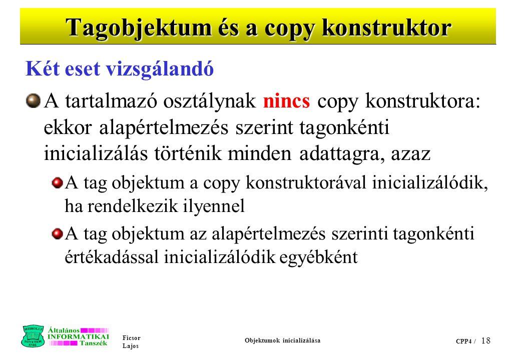Ficsor Lajos Objektumok inicializálása CPP4 / 18 Tagobjektum és a copy konstruktor Két eset vizsgálandó A tartalmazó osztálynak nincs copy konstruktora: ekkor alapértelmezés szerint tagonkénti inicializálás történik minden adattagra, azaz A tag objektum a copy konstruktorával inicializálódik, ha rendelkezik ilyennel A tag objektum az alapértelmezés szerinti tagonkénti értékadással inicializálódik egyébként