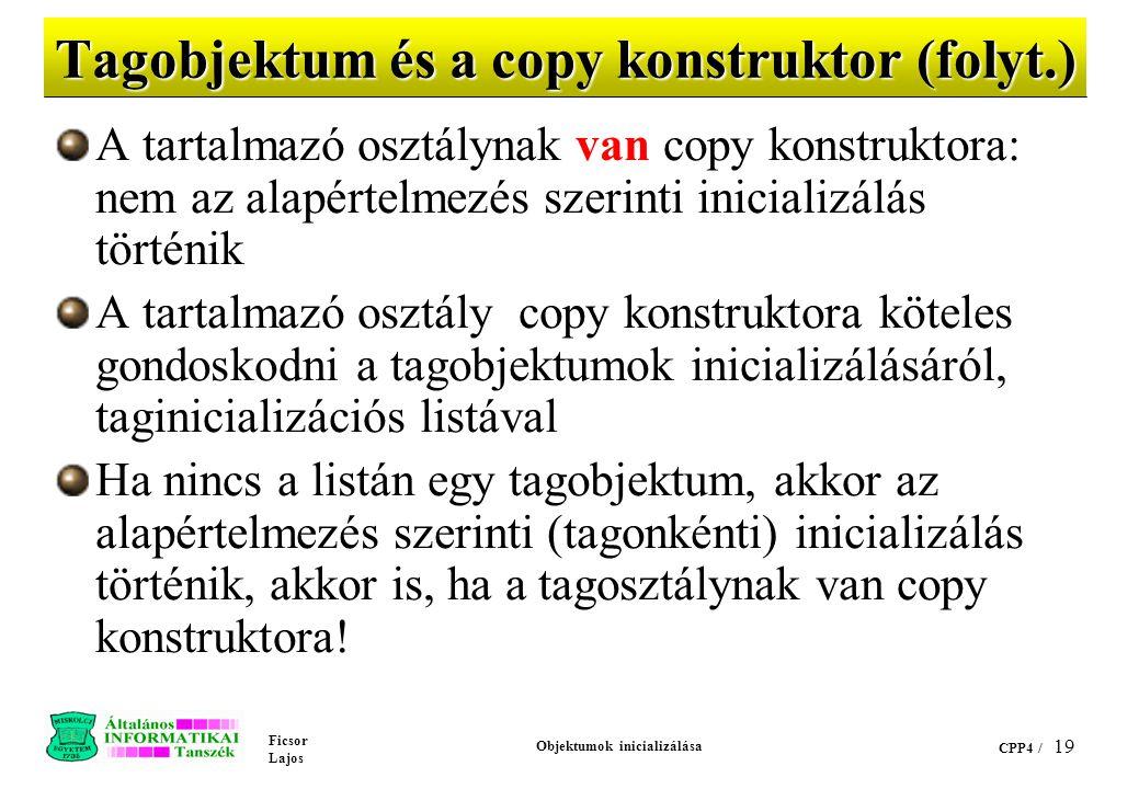 Ficsor Lajos Objektumok inicializálása CPP4 / 19 Tagobjektum és a copy konstruktor (folyt.) A tartalmazó osztálynak van copy konstruktora: nem az alapértelmezés szerinti inicializálás történik A tartalmazó osztály copy konstruktora köteles gondoskodni a tagobjektumok inicializálásáról, taginicializációs listával Ha nincs a listán egy tagobjektum, akkor az alapértelmezés szerinti (tagonkénti) inicializálás történik, akkor is, ha a tagosztálynak van copy konstruktora!