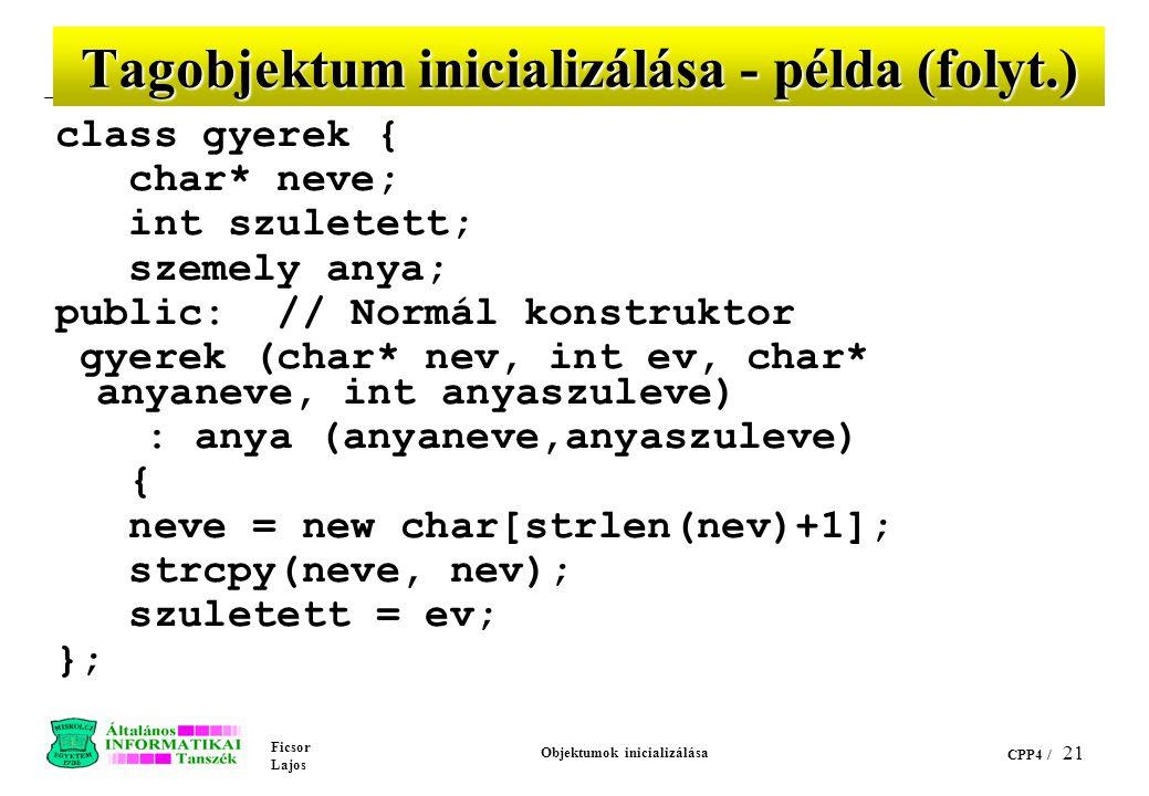 Ficsor Lajos Objektumok inicializálása CPP4 / 21 Tagobjektum inicializálása - példa (folyt.) class gyerek { char* neve; int szuletett; szemely anya; public: // Normál konstruktor gyerek (char* nev, int ev, char* anyaneve, int anyaszuleve) : anya (anyaneve,anyaszuleve) { neve = new char[strlen(nev)+1]; strcpy(neve, nev); szuletett = ev; };