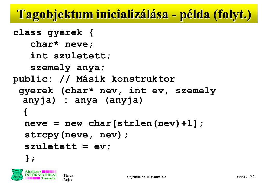 Ficsor Lajos Objektumok inicializálása CPP4 / 22 Tagobjektum inicializálása - példa (folyt.) class gyerek { char* neve; int szuletett; szemely anya; public: // Másik konstruktor gyerek (char* nev, int ev, szemely anyja) : anya (anyja) { neve = new char[strlen(nev)+1]; strcpy(neve, nev); szuletett = ev; };