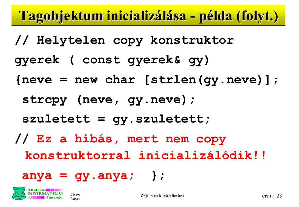Ficsor Lajos Objektumok inicializálása CPP4 / 23 Tagobjektum inicializálása - példa (folyt.) // Helytelen copy konstruktor gyerek ( const gyerek& gy) {neve = new char [strlen(gy.neve)]; strcpy (neve, gy.neve); szuletett = gy.szuletett; // Ez a hibás, mert nem copy konstruktorral inicializálódik!.
