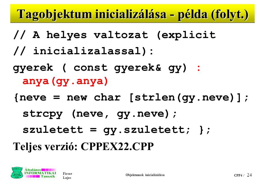 Ficsor Lajos Objektumok inicializálása CPP4 / 23 Tagobjektum inicializálása - példa (folyt.) // Helytelen copy konstruktor gyerek ( const gyerek& gy)