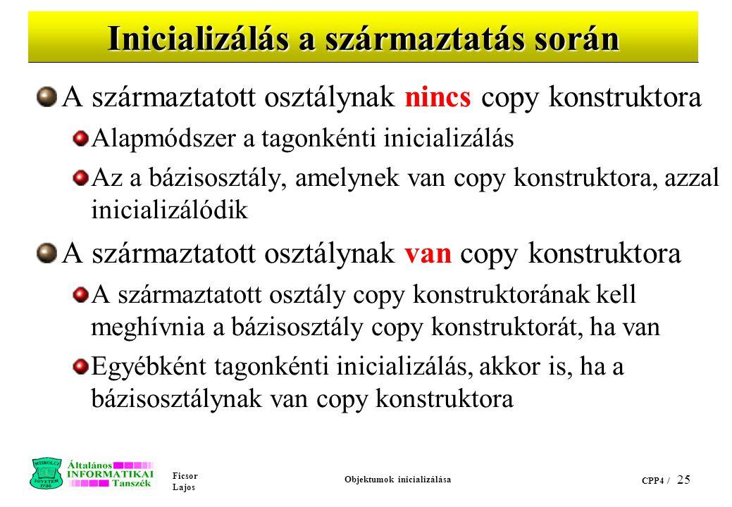 Ficsor Lajos Objektumok inicializálása CPP4 / 25 Inicializálás a származtatás során A származtatott osztálynak nincs copy konstruktora Alapmódszer a tagonkénti inicializálás Az a bázisosztály, amelynek van copy konstruktora, azzal inicializálódik A származtatott osztálynak van copy konstruktora A származtatott osztály copy konstruktorának kell meghívnia a bázisosztály copy konstruktorát, ha van Egyébként tagonkénti inicializálás, akkor is, ha a bázisosztálynak van copy konstruktora
