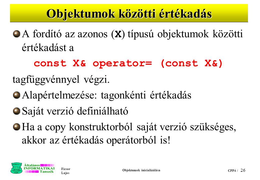 Ficsor Lajos Objektumok inicializálása CPP4 / 26 Objektumok közötti értékadás A fordító az azonos ( X ) típusú objektumok közötti értékadást a const X& operator= (const X&) tagfüggvénnyel végzi.