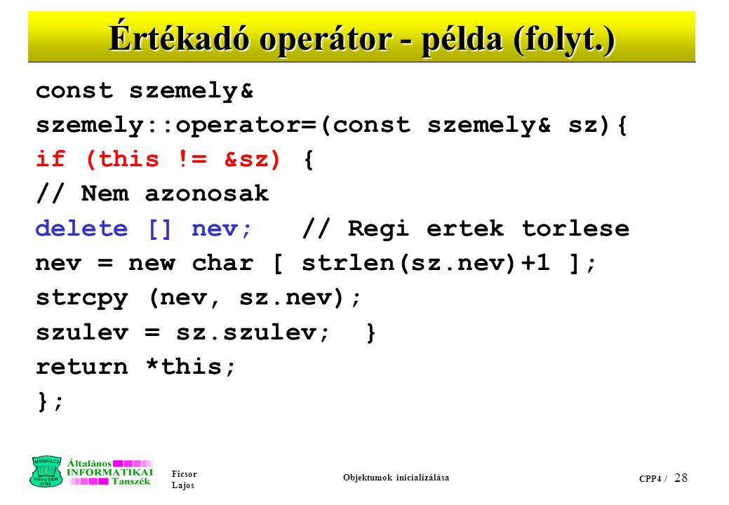 Ficsor Lajos Objektumok inicializálása CPP4 / 28 Értékadó operátor - példa (folyt.) const szemely& szemely::operator=(const szemely& sz){ if (this != &sz) { // Nem azonosak delete [] nev; // Regi ertek torlese nev = new char [ strlen(sz.nev)+1 ]; strcpy (nev, sz.nev); szulev = sz.szulev; } return *this; };