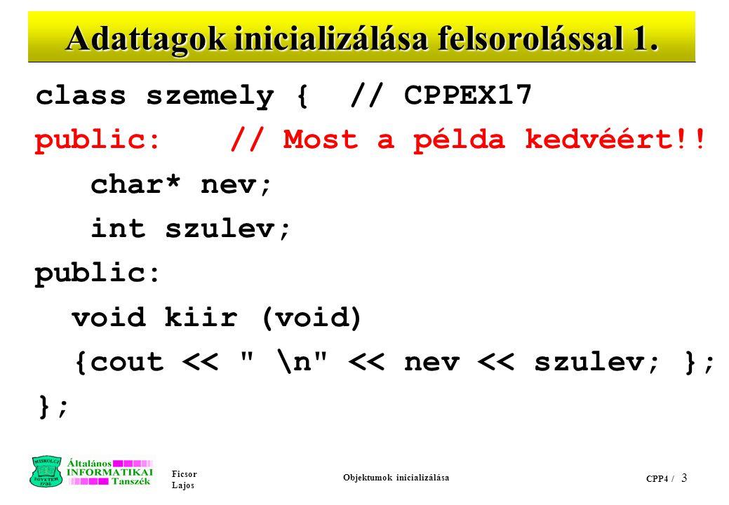Ficsor Lajos Objektumok inicializálása CPP4 / 2 Tartalom public adattagok inicializálása felsorolással konstruktor objektum tömbök osztály típusú tago