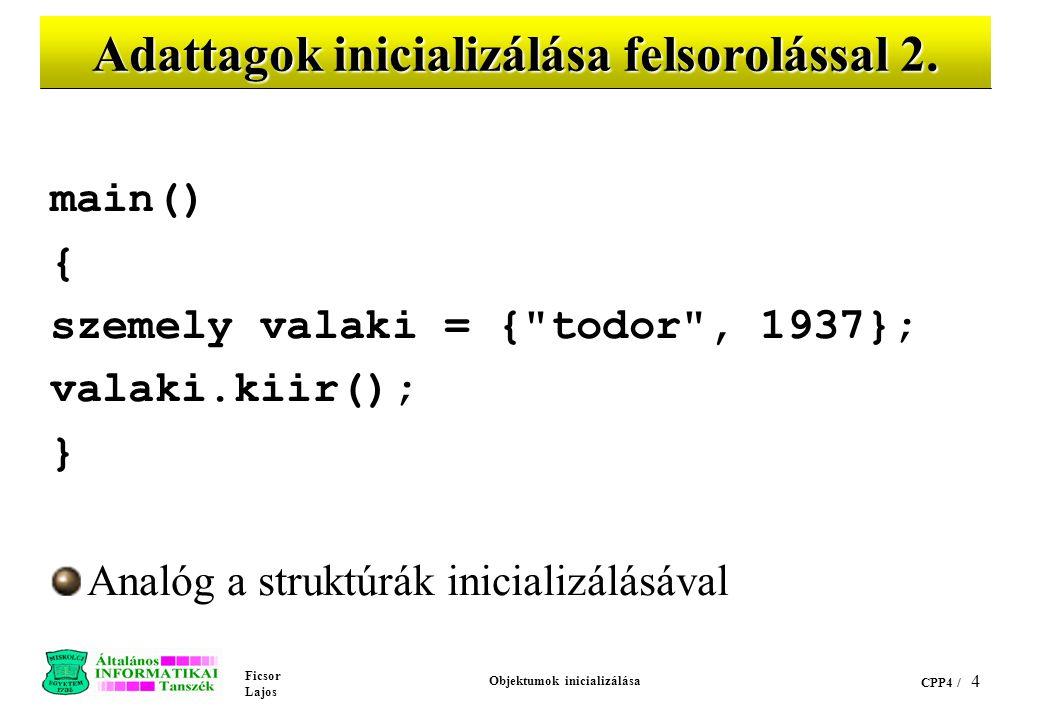 Ficsor Lajos Objektumok inicializálása CPP4 / 3 Adattagok inicializálása felsorolással 1. class szemely { // CPPEX17 public: // Most a példa kedvéért!