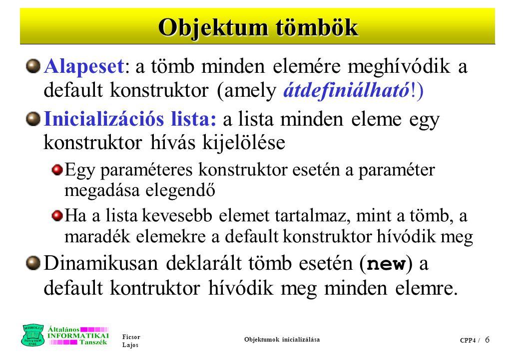 Ficsor Lajos Objektumok inicializálása CPP4 / 6 Objektum tömbök Alapeset: a tömb minden elemére meghívódik a default konstruktor (amely átdefiniálható!) Inicializációs lista: a lista minden eleme egy konstruktor hívás kijelölése Egy paraméteres konstruktor esetén a paraméter megadása elegendő Ha a lista kevesebb elemet tartalmaz, mint a tömb, a maradék elemekre a default konstruktor hívódik meg Dinamikusan deklarált tömb esetén ( new ) a default kontruktor hívódik meg minden elemre.