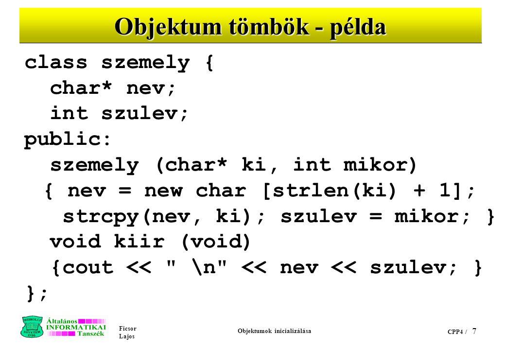 Ficsor Lajos Objektumok inicializálása CPP4 / 7 Objektum tömbök - példa class szemely { char* nev; int szulev; public: szemely (char* ki, int mikor) { nev = new char [strlen(ki) + 1]; strcpy(nev, ki); szulev = mikor; } void kiir (void) {cout << \n << nev << szulev; } };