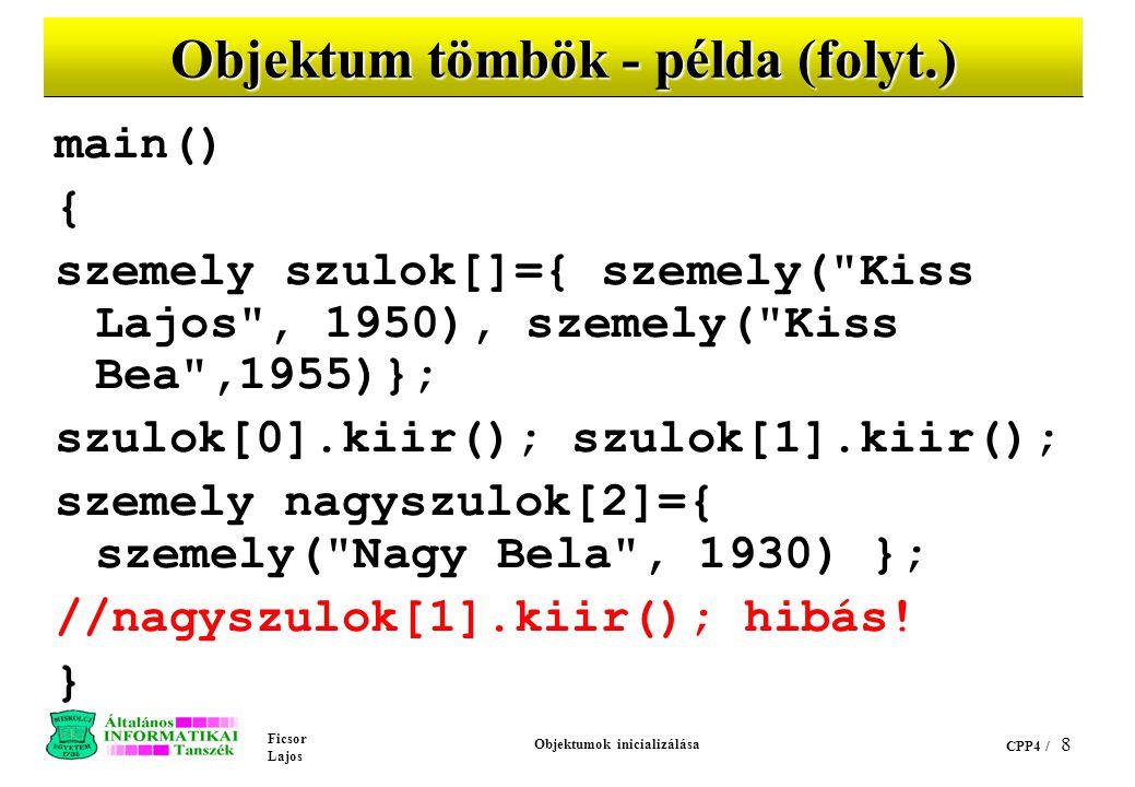 Ficsor Lajos Objektumok inicializálása CPP4 / 8 Objektum tömbök - példa (folyt.) main() { szemely szulok[]={ szemely( Kiss Lajos , 1950), szemely( Kiss Bea ,1955)}; szulok[0].kiir(); szulok[1].kiir(); szemely nagyszulok[2]={ szemely( Nagy Bela , 1930) }; //nagyszulok[1].kiir(); hibás.