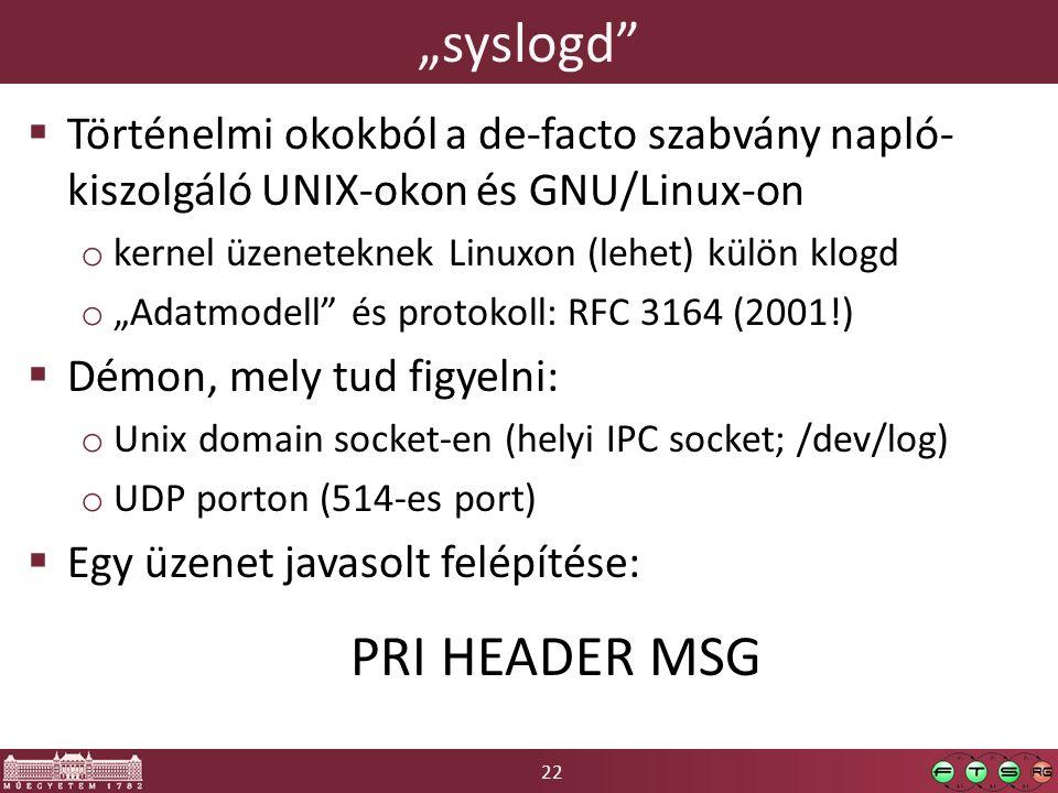 """22 """"syslogd  Történelmi okokból a de-facto szabvány napló- kiszolgáló UNIX-okon és GNU/Linux-on o kernel üzeneteknek Linuxon (lehet) külön klogd o """"Adatmodell és protokoll: RFC 3164 (2001!)  Démon, mely tud figyelni: o Unix domain socket-en (helyi IPC socket; /dev/log) o UDP porton (514-es port)  Egy üzenet javasolt felépítése: PRI HEADER MSG"""