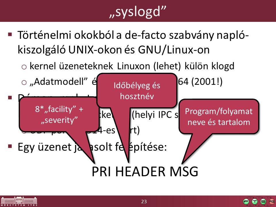 """23 """"syslogd  Történelmi okokból a de-facto szabvány napló- kiszolgáló UNIX-okon és GNU/Linux-on o kernel üzeneteknek Linuxon (lehet) külön klogd o """"Adatmodell és protokoll: RFC 3164 (2001!)  Démon, mely tud figyelni: o Unix domain socket-en (helyi IPC socket; /dev/log) o UDP porton (514-es port)  Egy üzenet javasolt felépítése: PRI HEADER MSG 8*""""facility + """"severity Időbélyeg és hosztnév Program/folyamat neve és tartalom"""