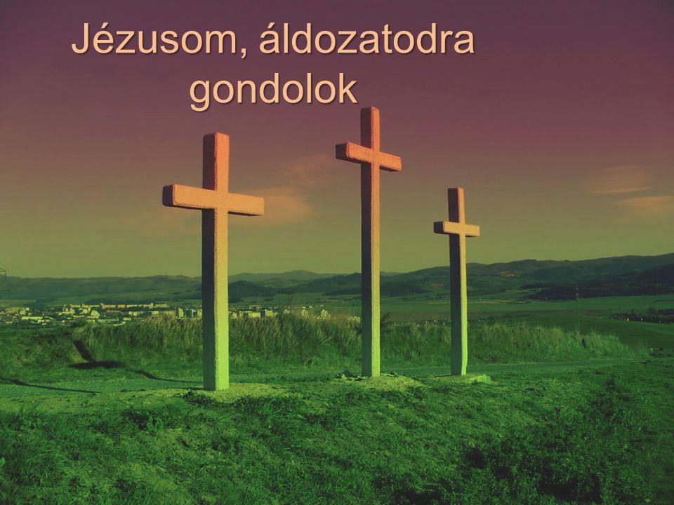 1.Jézusom, áldozatodra gondolok, Meghaltál értem a Golgotán.