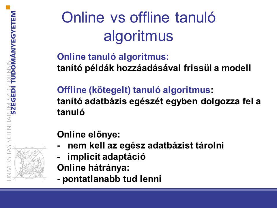 Online tanuló algoritmus: tanító példák hozzáadásával frissül a modell Offline (kötegelt) tanuló algoritmus: tanító adatbázis egészét egyben dolgozza