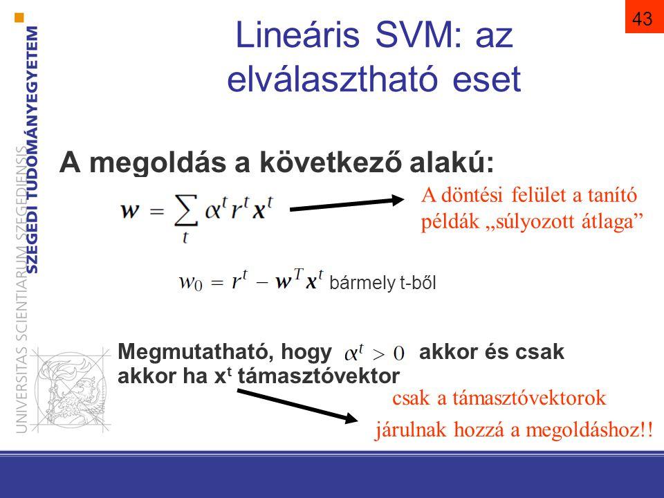 43 Lineáris SVM: az elválasztható eset A megoldás a következő alakú: bármely t-ből Megmutatható, hogy akkor és csak akkor ha x t támasztóvektor csak a