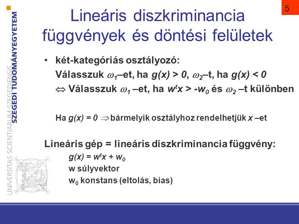 5 Lineáris diszkriminancia függvények és döntési felületek két-kategóriás osztályozó: Válasszuk  1 –et, ha g(x) > 0,  2 –t, ha g(x) < 0  Válasszuk