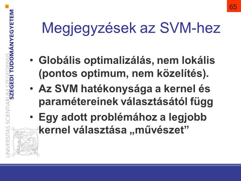 65 Megjegyzések az SVM-hez Globális optimalizálás, nem lokális (pontos optimum, nem közelítés). Az SVM hatékonysága a kernel és paramétereinek választ