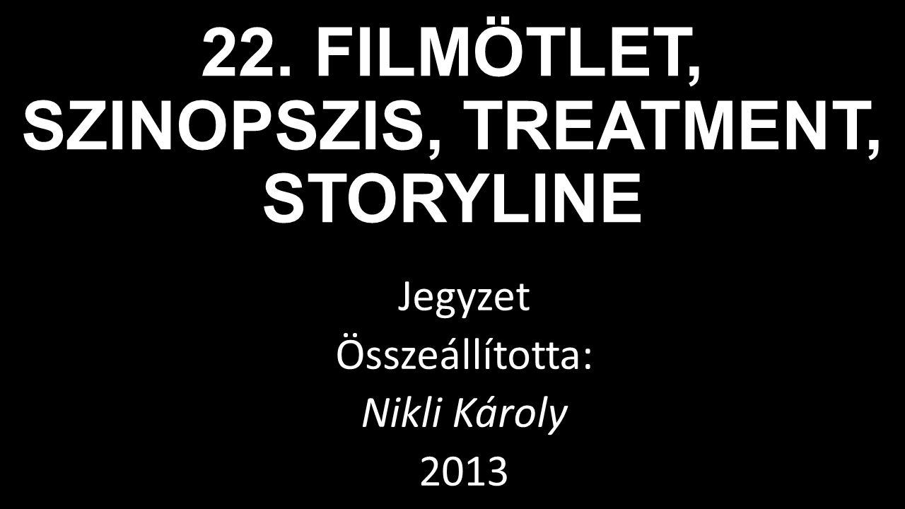 22. FILMÖTLET, SZINOPSZIS, TREATMENT, STORYLINE Jegyzet Összeállította: Nikli Károly 2013