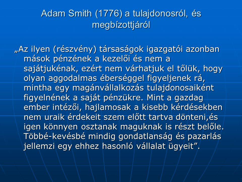 """Adam Smith (1776) a tulajdonosról, és megbízottjáról """"Az ilyen (részvény) társaságok igazgatói azonban mások pénzének a kezelői és nem a sajátjukénak, ezért nem várhatjuk el tőlük, hogy olyan aggodalmas éberséggel figyeljenek rá, mintha egy magánvállalkozás tulajdonosaiként figyelnének a saját pénzükre."""