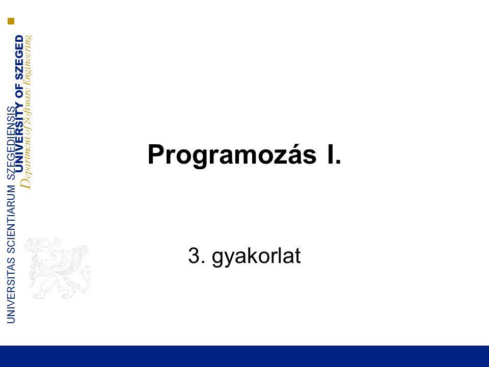 UNIVERSITY OF SZEGED D epartment of Software Engineering UNIVERSITAS SCIENTIARUM SZEGEDIENSIS Programozás I. 3. gyakorlat