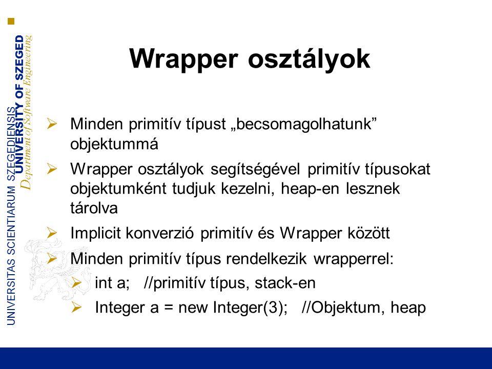 """UNIVERSITY OF SZEGED D epartment of Software Engineering UNIVERSITAS SCIENTIARUM SZEGEDIENSIS Wrapper osztályok  Minden primitív típust """"becsomagolhatunk objektummá  Wrapper osztályok segítségével primitív típusokat objektumként tudjuk kezelni, heap-en lesznek tárolva  Implicit konverzió primitív és Wrapper között  Minden primitív típus rendelkezik wrapperrel:  int a; //primitív típus, stack-en  Integer a = new Integer(3); //Objektum, heap"""