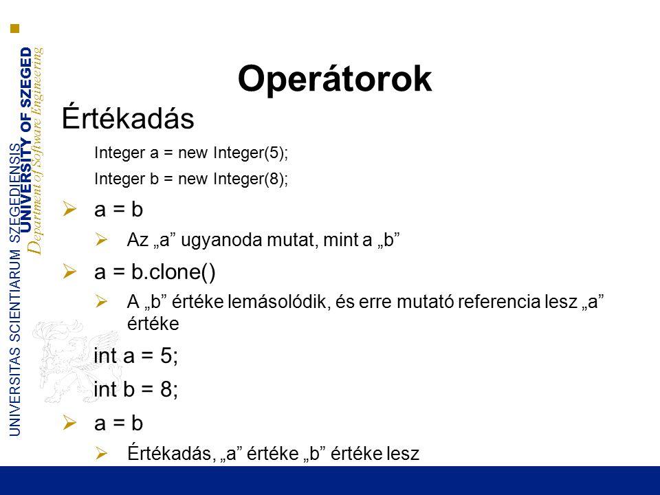 """UNIVERSITY OF SZEGED D epartment of Software Engineering UNIVERSITAS SCIENTIARUM SZEGEDIENSIS Operátorok Értékadás Integer a = new Integer(5); Integer b = new Integer(8);  a = b  Az """"a ugyanoda mutat, mint a """"b  a = b.clone()  A """"b értéke lemásolódik, és erre mutató referencia lesz """"a értéke int a = 5; int b = 8;  a = b  Értékadás, """"a értéke """"b értéke lesz"""