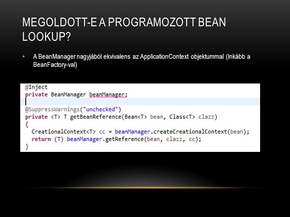 MEGOLDOTT-E A PROGRAMOZOTT BEAN LOOKUP? A BeanManager nagyjából ekvivalens az ApplicationContext objektummal (Inkább a BeanFactory-val)