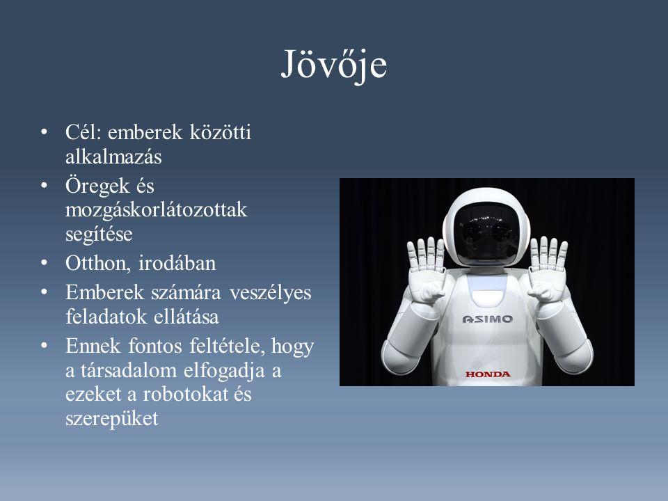 Jövője Cél: emberek közötti alkalmazás Öregek és mozgáskorlátozottak segítése Otthon, irodában Emberek számára veszélyes feladatok ellátása Ennek fontos feltétele, hogy a társadalom elfogadja a ezeket a robotokat és szerepüket