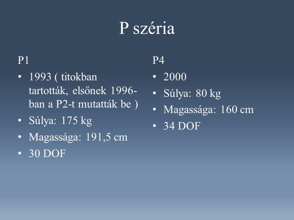 P széria P1 1993 ( titokban tartották, elsőnek 1996- ban a P2-t mutatták be ) Súlya: 175 kg Magassága: 191,5 cm 30 DOF P4 2000 Súlya: 80 kg Magassága: 160 cm 34 DOF