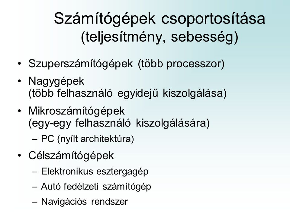 Számítógépek csoportosítása (teljesítmény, sebesség) Szuperszámítógépek (több processzor) Nagygépek (több felhasználó egyidejű kiszolgálása) Mikroszám