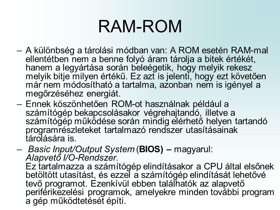 RAM-ROM –A különbség a tárolási módban van: A ROM esetén RAM-mal ellentétben nem a benne folyó áram tárolja a bitek értékét, hanem a legyártása során