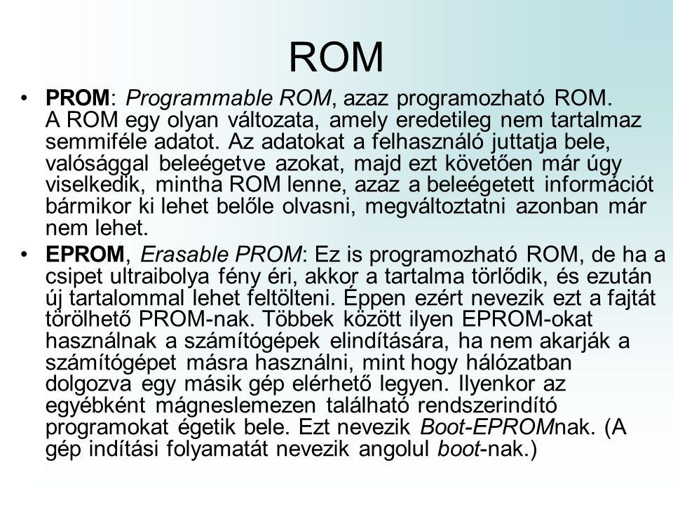 ROM PROM: Programmable ROM, azaz programozható ROM. A ROM egy olyan változata, amely eredetileg nem tartalmaz semmiféle adatot. Az adatokat a felhaszn