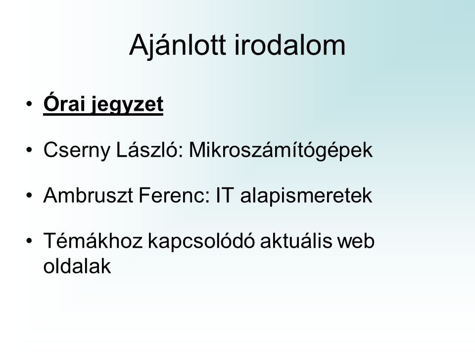 Ajánlott irodalom Órai jegyzet Cserny László: Mikroszámítógépek Ambruszt Ferenc: IT alapismeretek Témákhoz kapcsolódó aktuális web oldalak