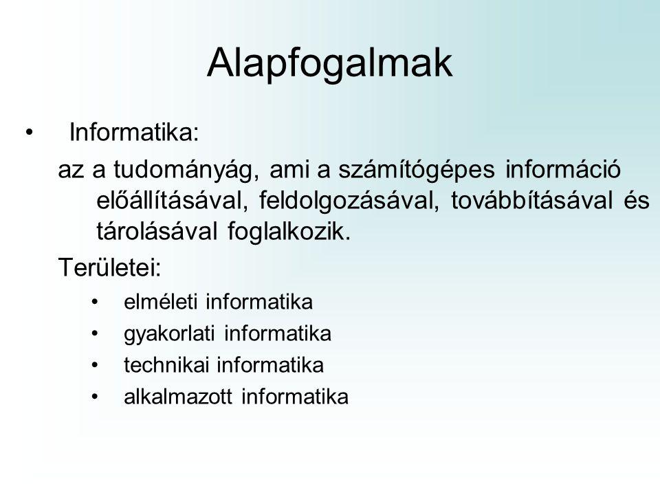 Alapfogalmak Informatika: az a tudományág, ami a számítógépes információ előállításával, feldolgozásával, továbbításával és tárolásával foglalkozik. T