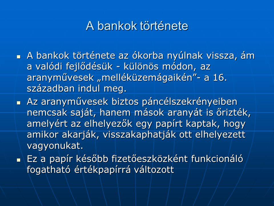 """A bankok története A bankok története az ókorba nyúlnak vissza, ám a valódi fejlődésük - különös módon, az aranyművesek """"melléküzemágaikén - a 16."""