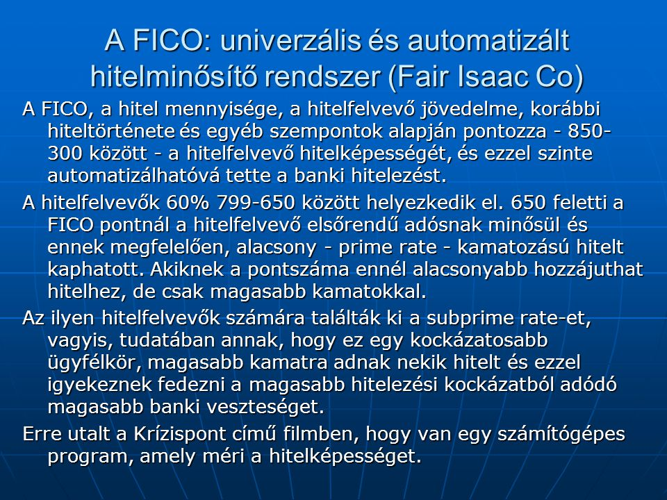 A FICO: univerzális és automatizált hitelminősítő rendszer (Fair Isaac Co) A FICO, a hitel mennyisége, a hitelfelvevő jövedelme, korábbi hiteltörténete és egyéb szempontok alapján pontozza - 850- 300 között - a hitelfelvevő hitelképességét, és ezzel szinte automatizálhatóvá tette a banki hitelezést.