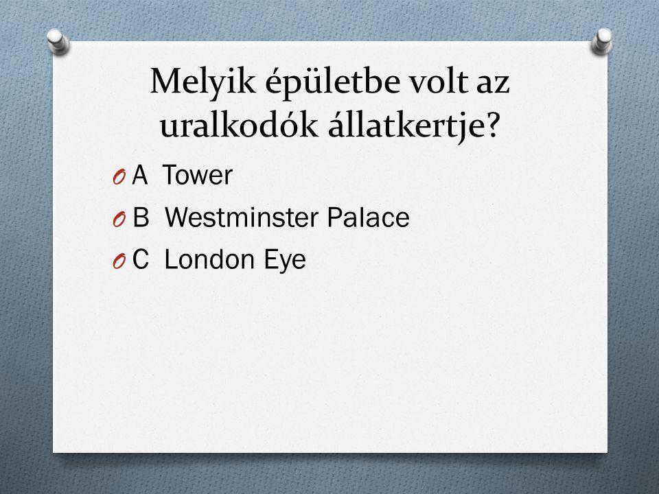 Melyik épületbe volt az uralkodók állatkertje? O A Tower O B Westminster Palace O C London Eye
