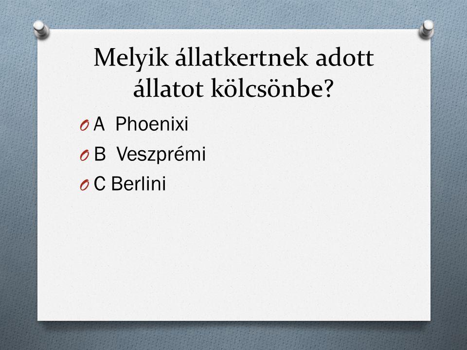 Melyik állatkertnek adott állatot kölcsönbe O A Phoenixi O B Veszprémi O C Berlini
