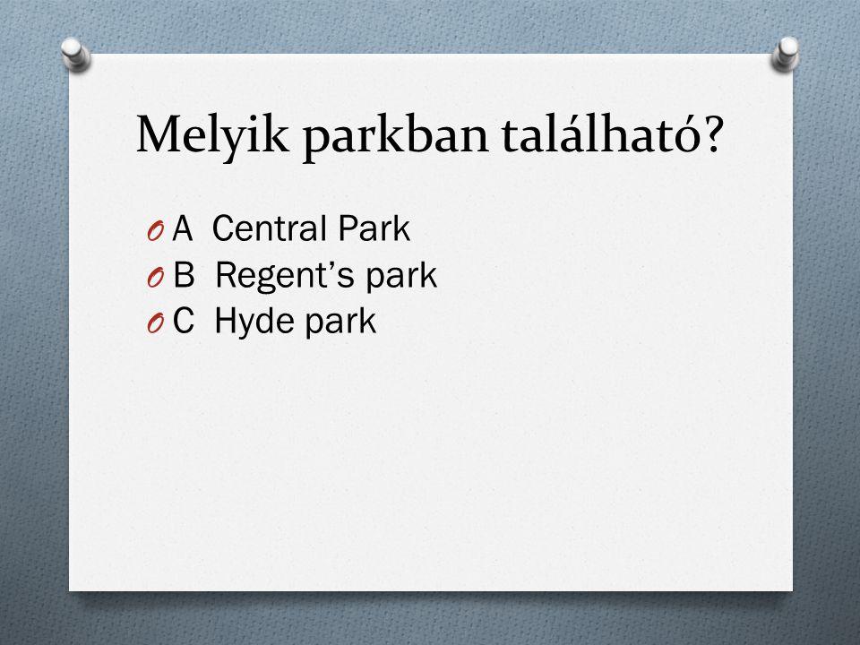 Melyik parkban található O A Central Park O B Regent's park O C Hyde park