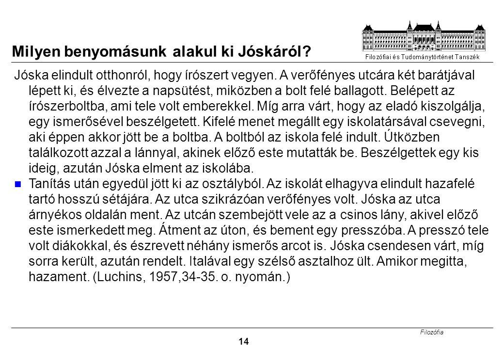 Filozófia 14 Milyen benyomásunk alakul ki Jóskáról? Jóska elindult otthonról, hogy írószert vegyen. A verőfényes utcára két barátjával lépett ki, és é