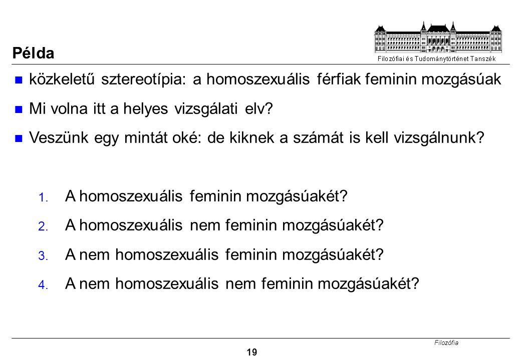 Filozófia 19 Példa közkeletű sztereotípia: a homoszexuális férfiak feminin mozgásúak Mi volna itt a helyes vizsgálati elv? Veszünk egy mintát oké: de