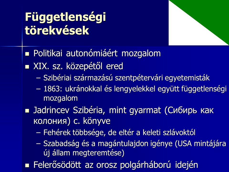 Függetlenségi törekvések Politikai autonómiáért mozgalom Politikai autonómiáért mozgalom XIX. sz. közepétől ered XIX. sz. közepétől ered –Szibériai sz