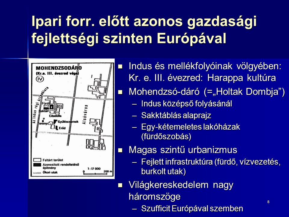 8 Ipari forr. előtt azonos gazdasági fejlettségi szinten Európával Indus és mellékfolyóinak völgyében: Kr. e. III. évezred: Harappa kultúra Indus és m
