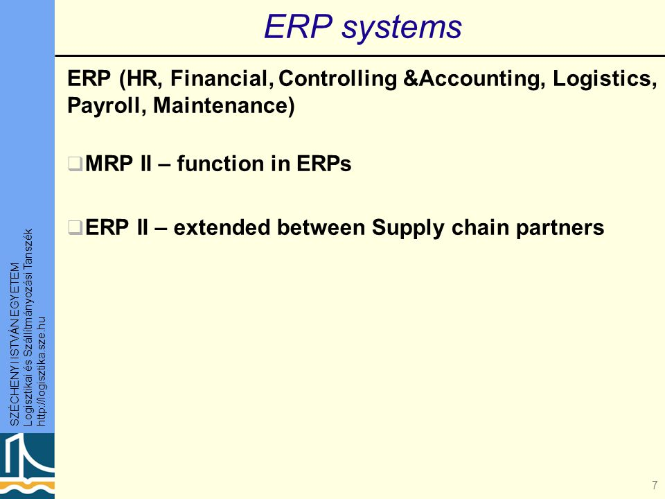 SZÉCHENYI ISTVÁN EGYETEM Logisztikai és Szállítmányozási Tanszék http://logisztika.sze.hu 7 ERP systems ERP (HR, Financial, Controlling &Accounting, Logistics, Payroll, Maintenance)  MRP II – function in ERPs  ERP II – extended between Supply chain partners