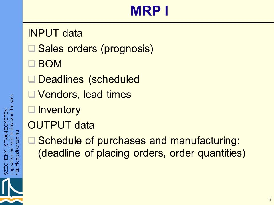 SZÉCHENYI ISTVÁN EGYETEM Logisztikai és Szállítmányozási Tanszék http://logisztika.sze.hu 10 MRP II – manufacturing plans MRP I data extended INPUT data:  Production data (capacity norms, lead times, alternative routes) OUTPUT data  Schedule of orders: (deadlines, quantities)  Production plan, production instructions – resource allocation