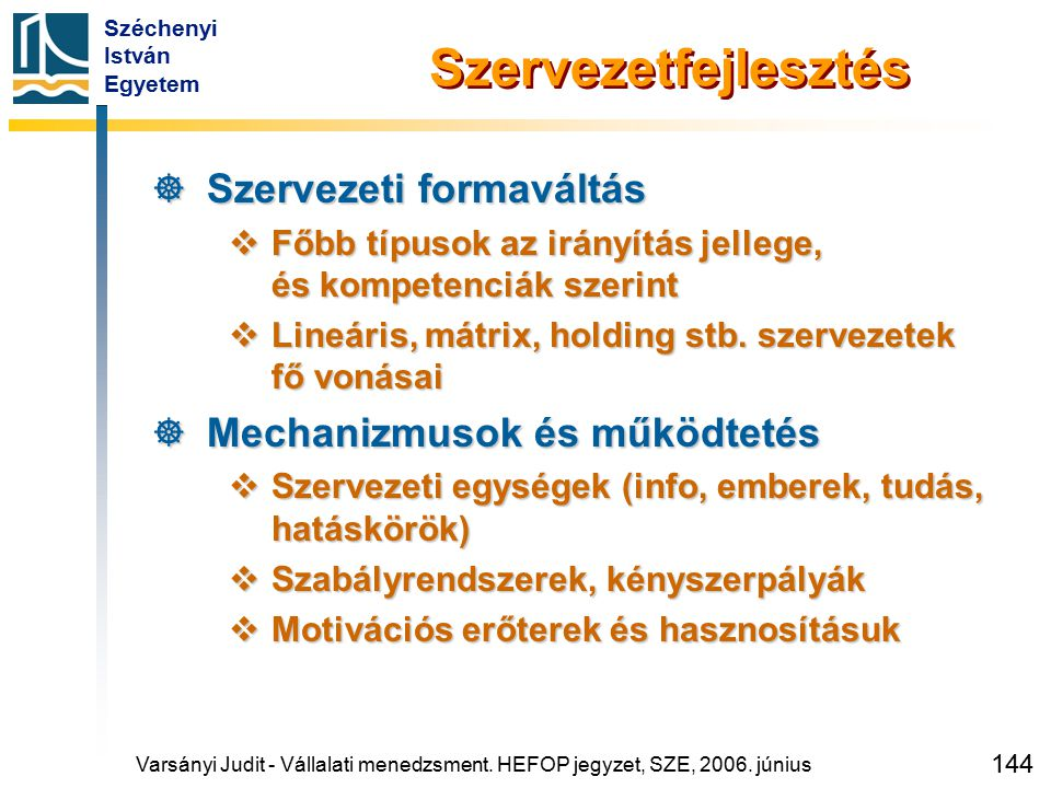 Széchenyi István Egyetem 144 Szervezetfejlesztés  Szervezeti formaváltás  Főbb típusok az irányítás jellege, és kompetenciák szerint  Lineáris, mát