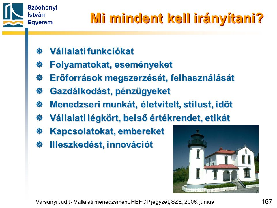 Széchenyi István Egyetem 167 Mi mindent kell irányítani?  Vállalati funkciókat  Folyamatokat, eseményeket  Erőforrások megszerzését, felhasználását